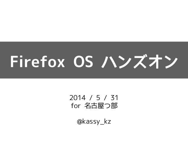 Firefox OS ハンズオン  2014 / 5 / 31  for 名古屋つ部  !  @kassy_kz