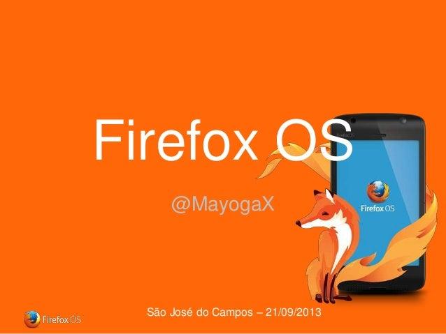 Firefox OS @MayogaX  São José do Campos – 21/09/2013