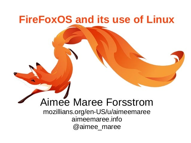 FireFoxOS and its use of Linux  Aimee Maree Forsstrom  mozillians.org/en-US/u/aimeemaree  aimeemaree.info  @aimee_maree