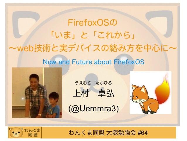 わんくま同盟 大阪勉強会 #64 FirefoxOSの 「いま」と「これから」 ∼web技術と実デバイスの絡み方を中心に∼ うえむらたかひろ 上村卓弘 (@Uemmra3) Now and Future about FirefoxOS