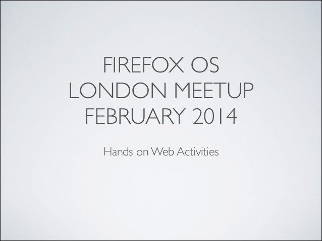 FIREFOX OS	  LONDON MEETUP	  FEBRUARY 2014 !  Hands on Web Activities