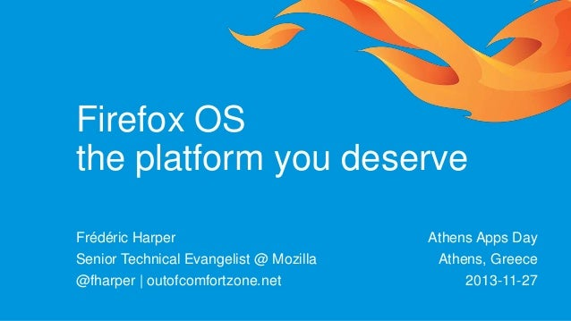 Firefox OS the platform you deserve Frédéric Harper Senior Technical Evangelist @ Mozilla @fharper | outofcomfortzone.net ...