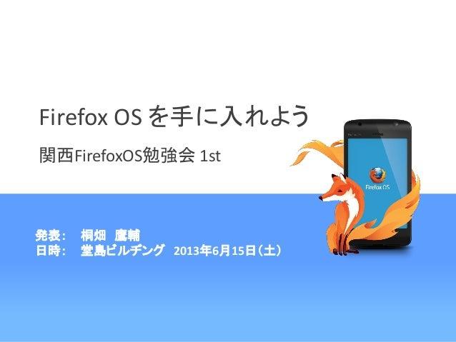 Firefox OS を手に入れよう関西FirefoxOS勉強会 1st発表: 桐畑 鷹輔日時: 堂島ビルヂング 2013年6月15日(土)