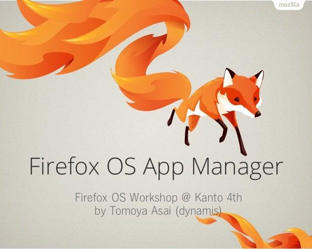 Firefox OS App Manager Firefox OS Workshop @ Kanto 4th by Tomoya Asai (dynamis)