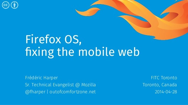Firefox OS, fixing the mobile web Frédéric Harper Sr. Technical Evangelist @ Mozilla @fharper | outofcomfortzone.net FITC ...