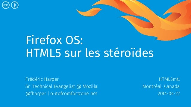 Firefox OS: HTML5 sur les stéroïdes Frédéric Harper Sr. Technical Evangelist @ Mozilla @fharper   outofcomfortzone.net HTM...