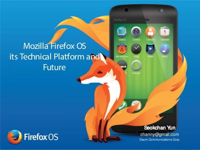 Mozilla Firefox OS its Technical Platform and Future Seokchan Yun channy@gmail.com Daum Communications Corp.