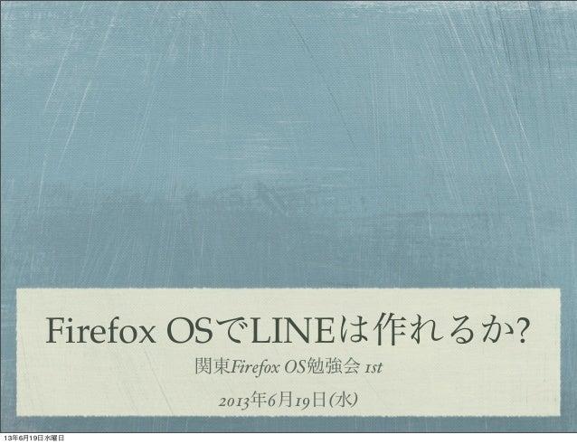 Firefox OSでLINEは作れるか?関東Firefox OS勉強会 1st2013年6月19日(水)13年6月19日水曜日