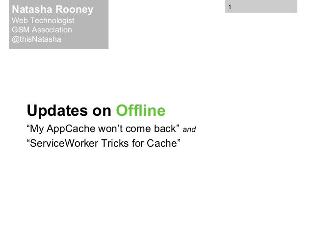 """Updates on Offline """"My AppCache won't come back"""" and """"ServiceWorker Tricks for Cache"""" Natasha Rooney Web Technologist GSM ..."""