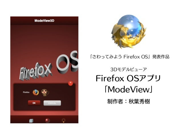 「さわってみよう Firefox OS」発表作品      3Dモデルビューア  Firefox OSアプリ   「ModeView」     制作者:秋葉秀樹