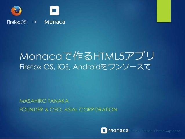 Monacaで作るHTML5アプリ Firefox OS, iOS, Androidをワンソースで MASAHIRO TANAKA FOUNDER & CEO, ASIAL CORPORATION ×