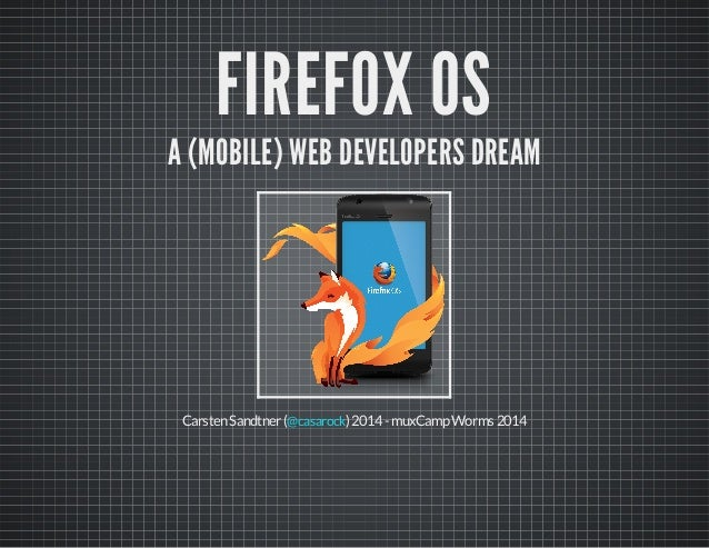 FIREFOX OS A (MOBILE) WEB DEVELOPERS DREAM CarstenSandtner( )2014-muxCampWorms2014@casarock