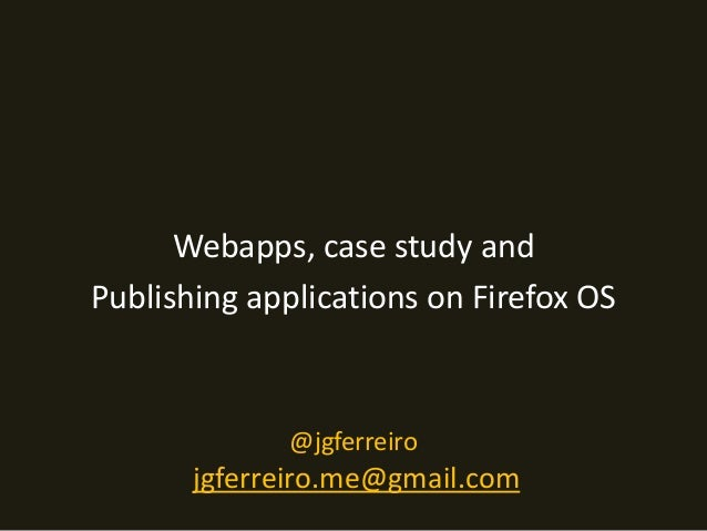 Webapps, case study and  Publishing applications on Firefox OS  @jgferreiro  jgferreiro.me@gmail.com