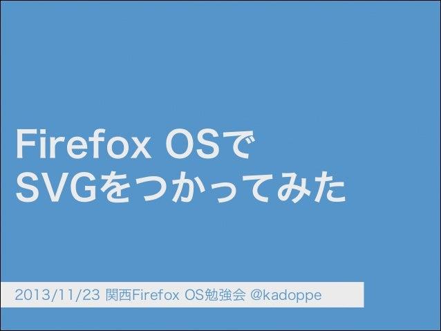 Firefox OSで SVGをつかってみた 2013/11/23 関西Firefox OS勉強会 @kadoppe