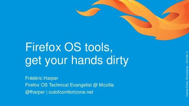 Firefox OS tools, get your hands dirty Frédéric Harper Firefox OS Technical Evangelist @ Mozilla @fharper | outofcomfortzo...