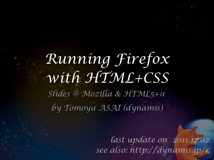 Running Firefoxwith HTML+CSSSlides @ Mozilla & HTML5+by Tomoya ASAI (dynamis)              last update on 2011.12.02      ...
