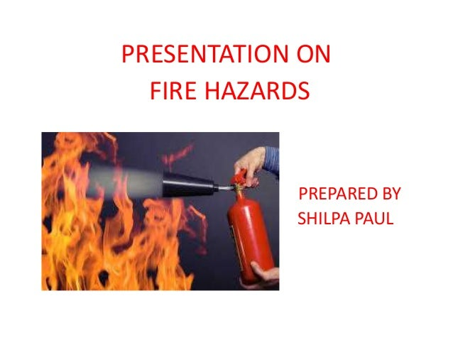 PRESENTATION ON FIRE HAZARDS PREPARED BY SHILPA PAUL m