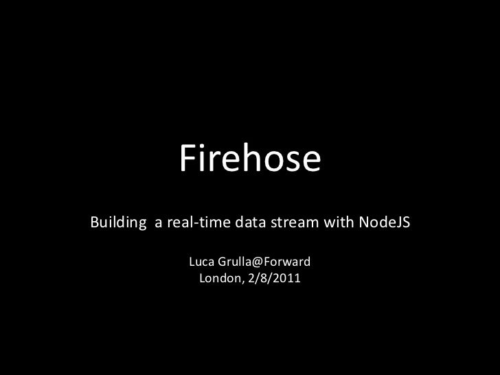 FirehoseBuilding a real-time data stream with NodeJS             Luca Grulla@Forward               London, 2/8/2011