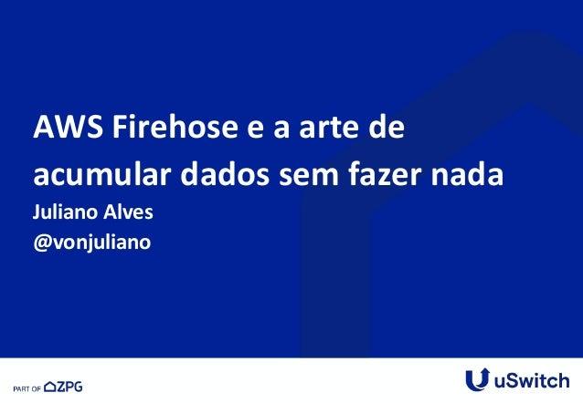 AWS Firehose e a arte de acumular dados sem fazer nada Juliano Alves @vonjuliano