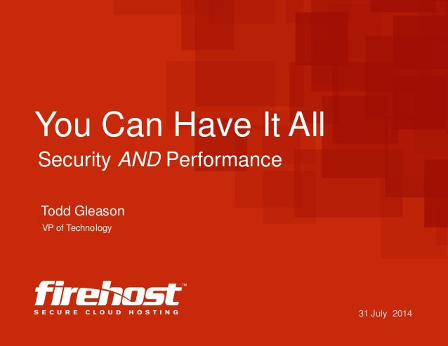 31 July 2014 You Can Have It All Todd Gleason Security AND Performance VP of Technology