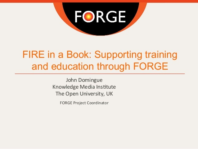 FIRE in a Book: Supporting training and education through FORGE John  Domingue Knowledge  Media  Ins4tute The  Ope...
