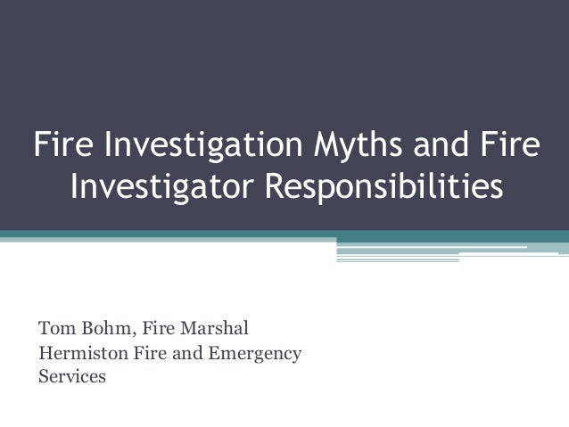 Fire Investigation Myths and Fire Investigator Responsibilities  Tom Bohm, Fire Marshal Hermiston Fire and Emergency Servi...