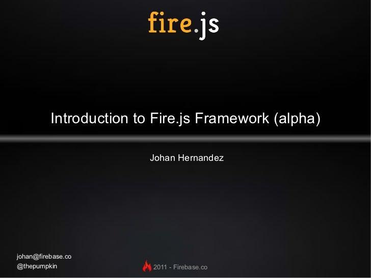 Introduction to Fire.js Framework (alpha) Johan Hernandez [email_address] @thepumpkin