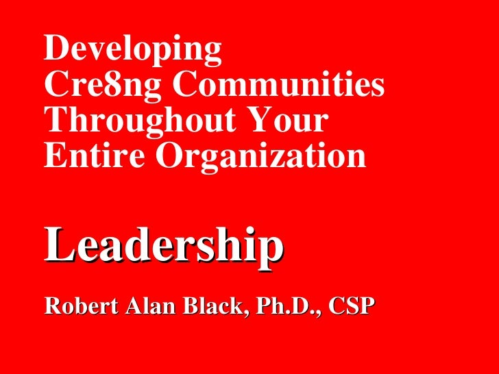 Developing Cre8ng Communities Throughout Your Entire Organization Leadership Robert Alan Black, Ph.D., CSP