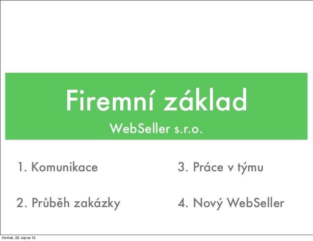 Firemní základ WebSeller s.r.o. 1. Komunikace 2. Průběh zakázky 4. Nový WebSeller 3. Práce v týmu čtvrtek, 22. srpna 13
