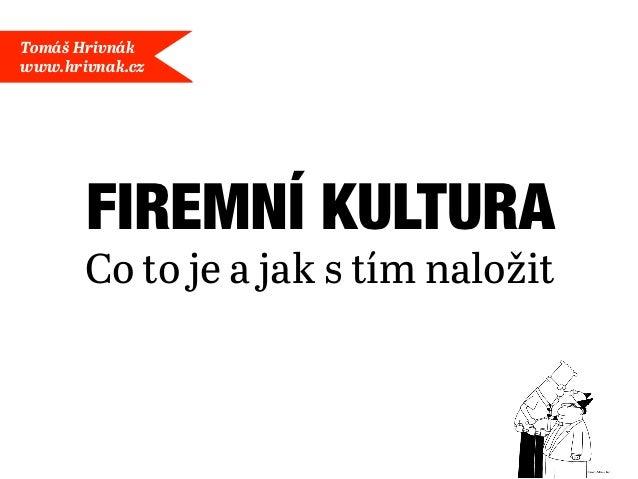 Tomáš Hrivnákwww.hrivnak.cz       FIREMNÍ KULTURA       Co to je a jak s tím naložit