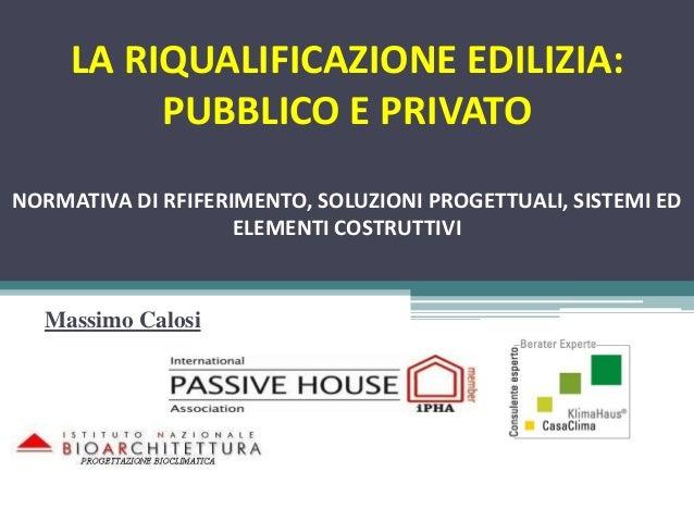 Massimo Calosi LA RIQUALIFICAZIONE EDILIZIA: PUBBLICO E PRIVATO NORMATIVA DI RFIFERIMENTO, SOLUZIONI PROGETTUALI, SISTEMI ...