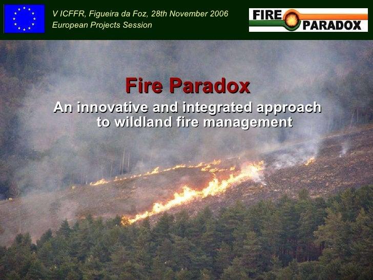 <ul><li>Fire Paradox </li></ul><ul><li>An innovative and integrated approach to wildland fire management </li></ul>V ICFFR...