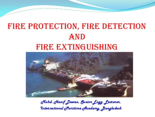 Fire Protection, Fire Detection and Fire Extinguishing Mohd. Hanif Dewan, Senior Engg. Lecturer, International Maritime Ac...