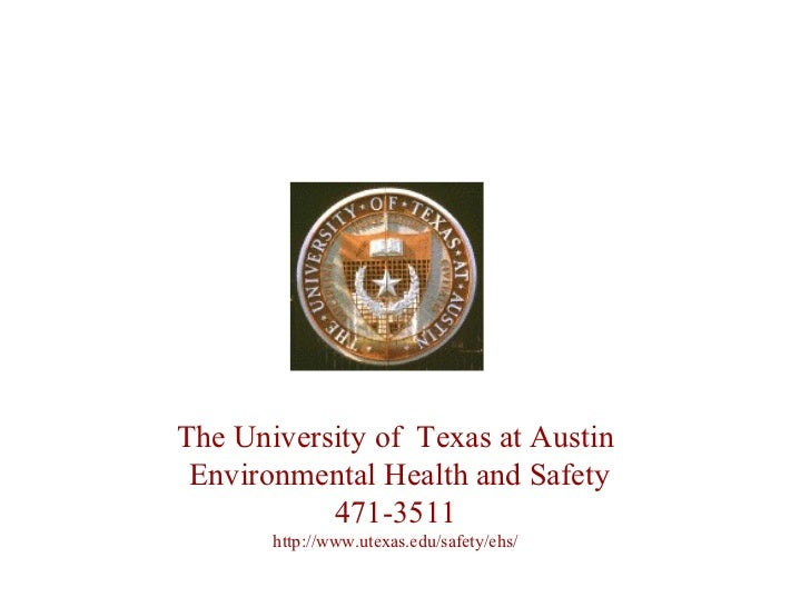 The University of  Texas at Austin Environmental Health and Safety 471-3511 http://www.utexas.edu/safety/ehs/