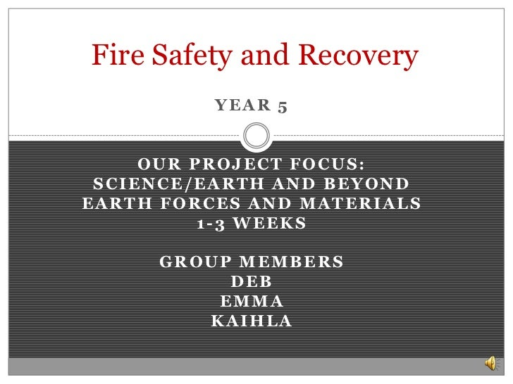 Fire Safety and Recovery <br />Year 5<br />Our project focus:<br />Science/Earth and Beyond <br />Earth Forces and Materia...