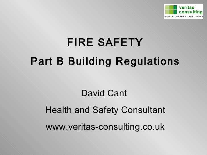 FIRE SAFETY Part B Building Regulations David Cant  Health and Safety Consultant www.veritas-consulting.co.uk