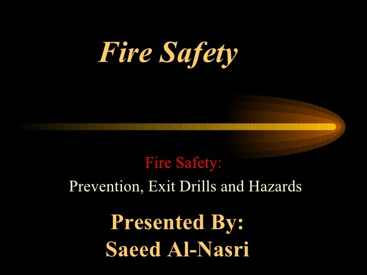 Fire Safety Fire Safety: Prevention, Exit Drills and Hazards Presented By:  Saeed Al-Nasri