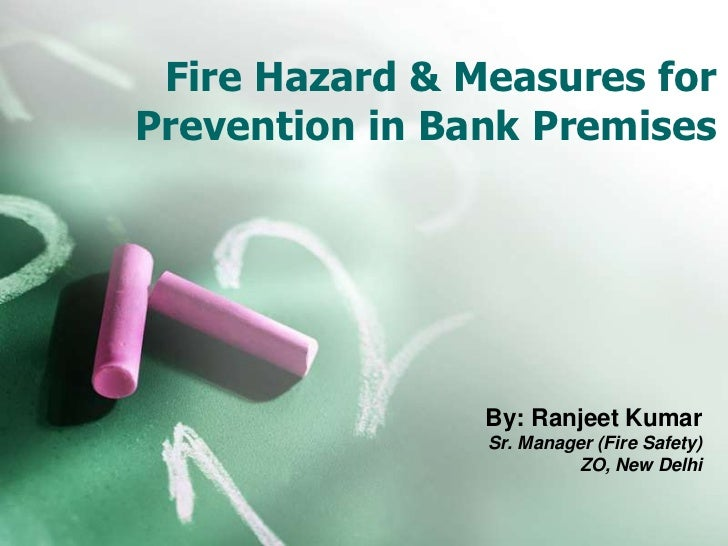 Fire Hazard & Measures forPrevention in Bank Premises                By: Ranjeet Kumar                Sr. Manager (Fire Sa...