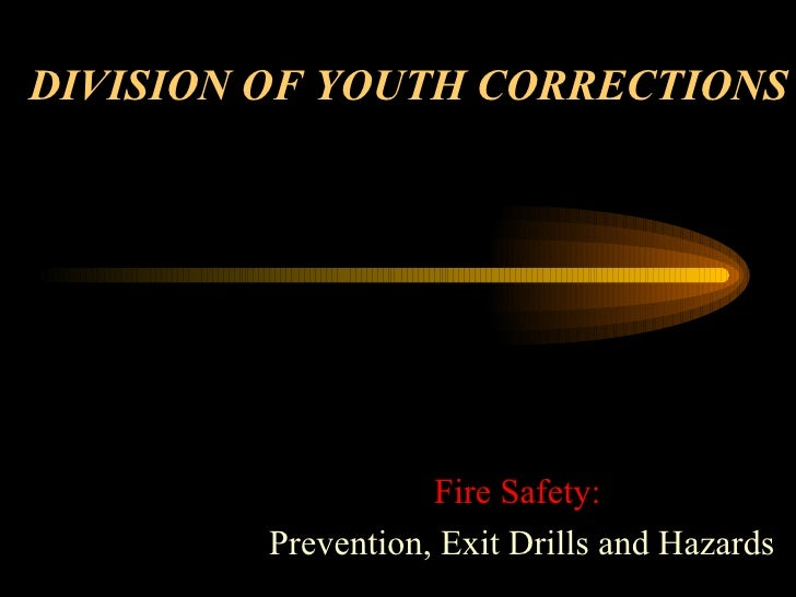 DIVISION OF YOUTH CORRECTIONS Fire Safety: Prevention, Exit Drills and Hazards