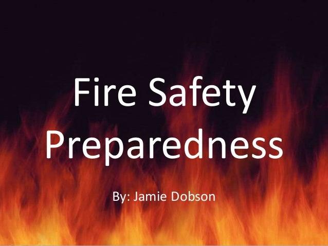 Fire SafetyPreparedness   By: Jamie Dobson