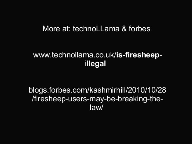 More at: technoLLama & forbes www.technollama.co.uk/is-firesheep- illegal blogs.forbes.com/kashmirhill/2010/10/28 /fireshe...