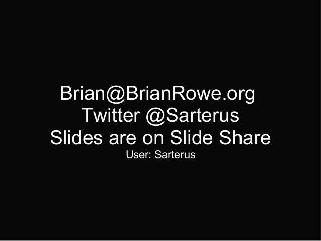 Brian@BrianRowe.org Twitter @Sarterus Slides are on Slide Share User: Sarterus