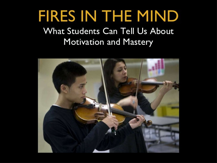 FIRES IN THE MIND What Students Can Tell Us About Motivation and Mastery