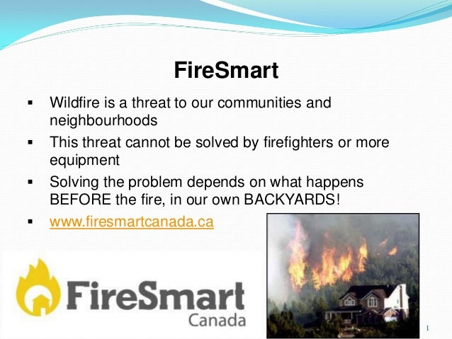 FireSmart  Wildfire is a threat to our communities and neighbourhoods  This threat cannot be solved by firefighters or m...