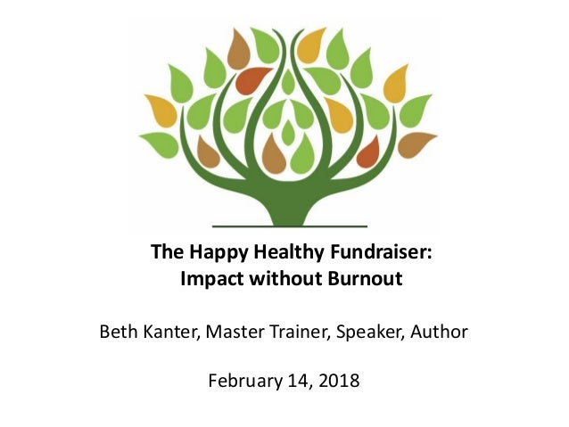The Happy Healthy Fundraiser: Impact without Burnout Beth Kanter, Master Trainer, Speaker, Author February 14, 2018