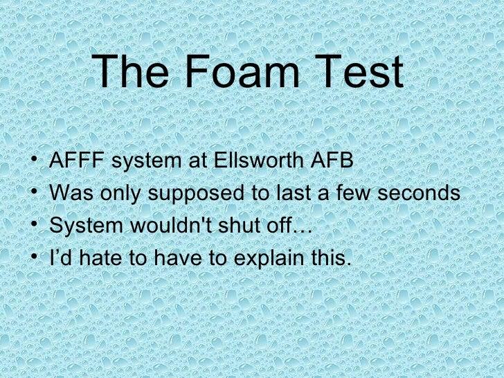 The Foam Test   <ul><li>AFFF system at Ellsworth AFB </li></ul><ul><li>Was only supposed to last a few seconds </li></ul><...