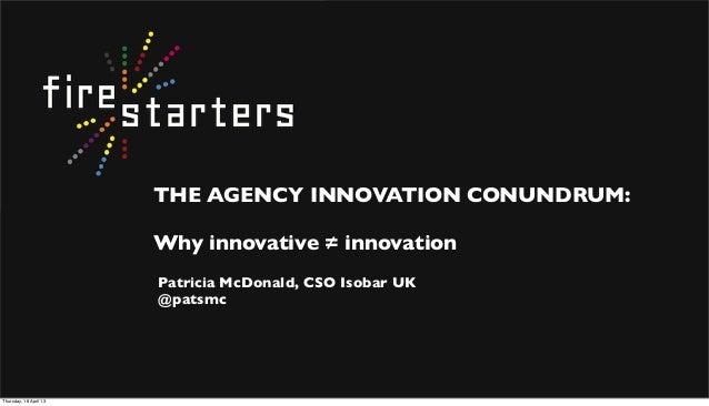 THE AGENCY INNOVATION CONUNDRUM:Why innovative = innovationPatricia McDonald, CSO Isobar UK@patsmcThursday, 18 April 13