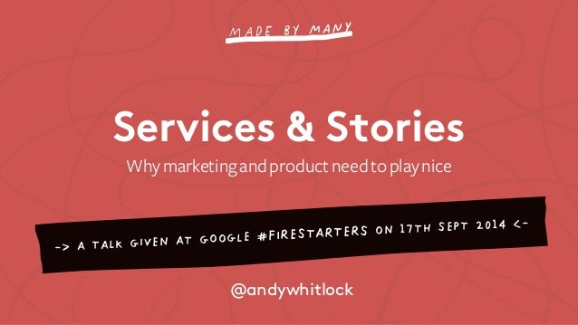 Services & Stories  Why marketing and product need to play nice  -> A TALK GIVEN AT GOOGLE #FIRESTARTERS ON 17TH SEPT 2014...