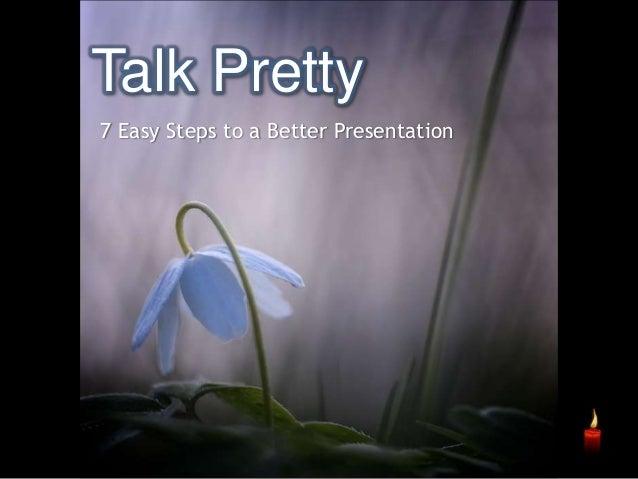 Talk Pretty 7 Easy Steps to a Better Presentation