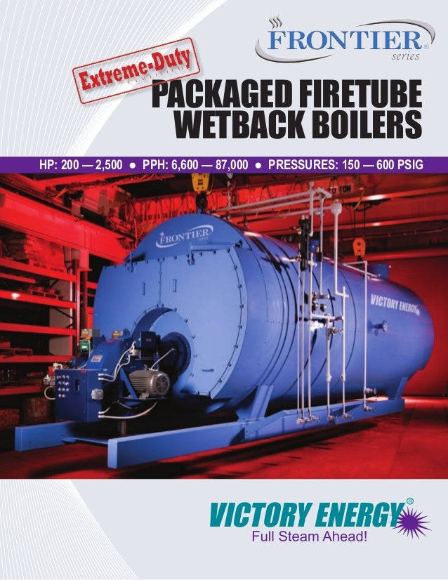 PACKAGED FIRETUBE WETBACK BOILERS HP: 200 — 2,500 ● PPH: 6,600 — 87,000 ● PRESSURES: 150 — 600 PSIG